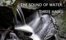 The Sound of Water: ThreeHaiku